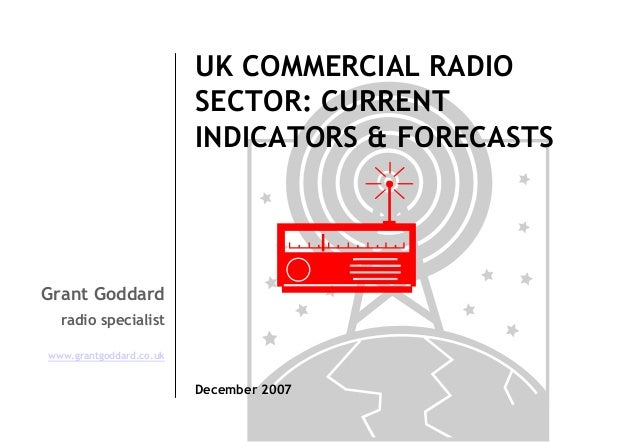 UK COMMERCIAL RADIO SECTOR: CURRENT INDICATORS & FORECASTS  Grant Goddard radio specialist www.grantgoddard.co.uk  Decembe...