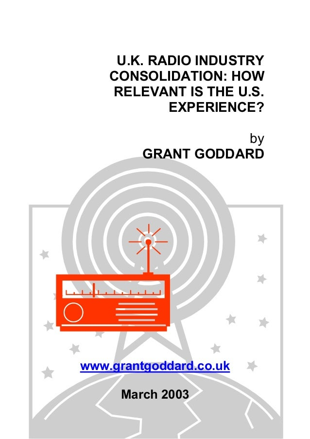 U.K. RADIO INDUSTRY CONSOLIDATION: HOW RELEVANT IS THE U.S. EXPERIENCE? by GRANT GODDARD  www.grantgoddard.co.uk March 200...