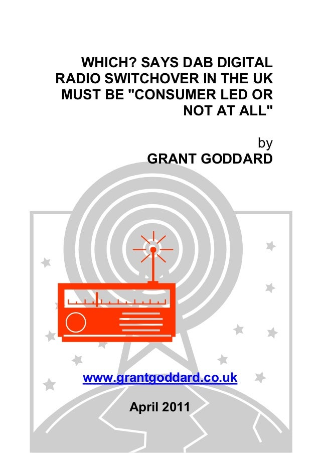 "WHICH? SAYS DAB DIGITAL RADIO SWITCHOVER IN THE UK MUST BE ""CONSUMER LED OR NOT AT ALL"" by GRANT GODDARD www.grantgoddard...."