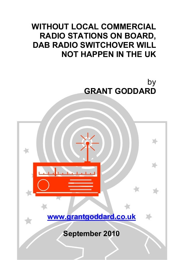 WITHOUT LOCAL COMMERCIAL RADIO STATIONS ON BOARD, DAB RADIO SWITCHOVER WILL NOT HAPPEN IN THE UK by GRANT GODDARD www.gran...
