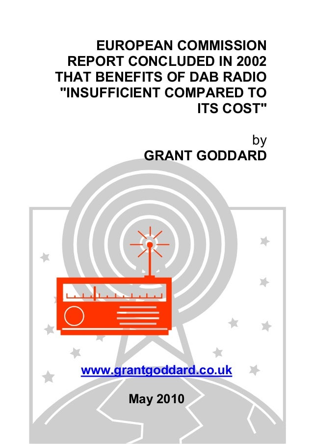 "EUROPEAN COMMISSION REPORT CONCLUDED IN 2002 THAT BENEFITS OF DAB RADIO ""INSUFFICIENT COMPARED TO ITS COST"" by GRANT GODDA..."