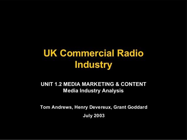 UK Commercial Radio Industry UNIT 1.2 MEDIA MARKETING & CONTENT Media Industry Analysis Tom Andrews, Henry Devereux, Grant...