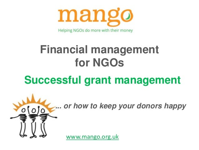 Financial management  for NGOs  Successful grant management  ... or how to keep your donors happy  www.mango.org.uk