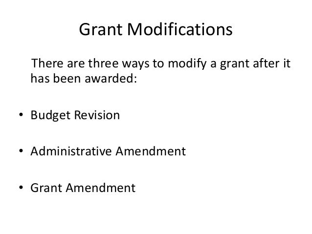 Grant Modifications There are three ways to modify a grant after it has been awarded: • Budget Revision • Administrative A...