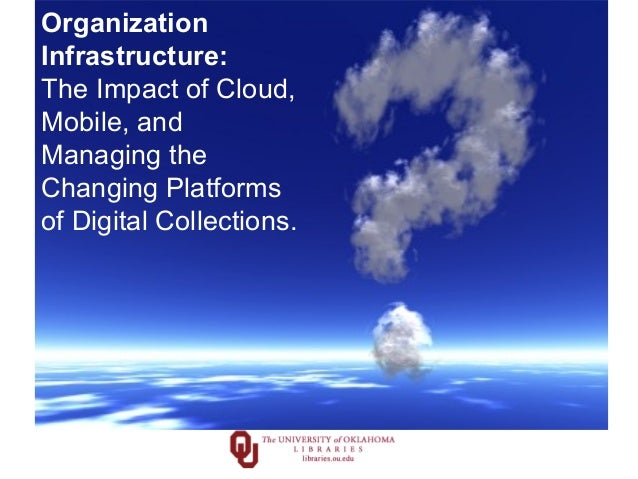 Organization Infrastructure: The Impact of Cloud, Mobile, and Managing the Changing Platforms of Digital Collections.