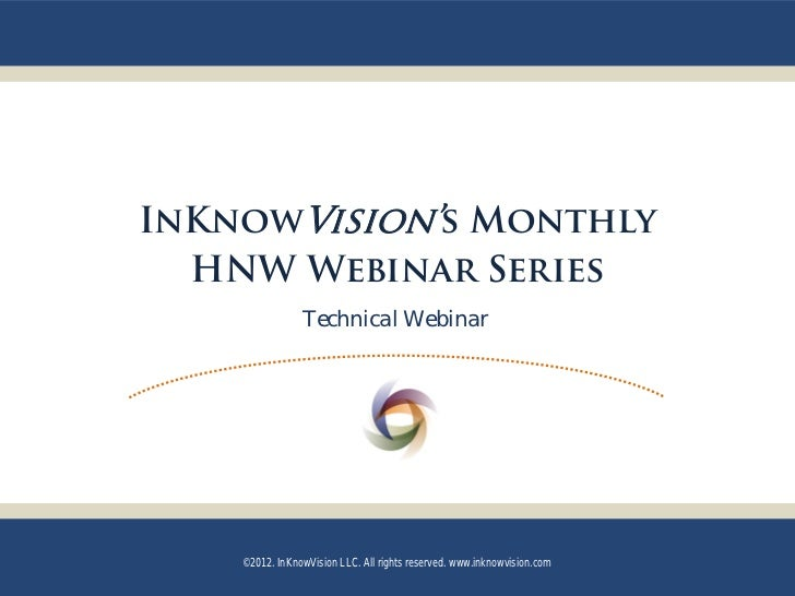 InKnowVision's Monthly  HNW Webinar Series                Technical Webinar    ©2012. InKnowVision LLC. All rights reserve...