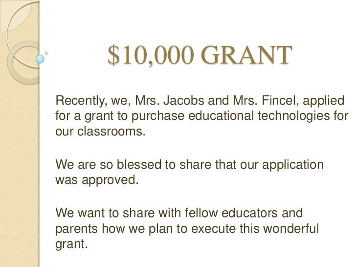 $10,000 GRANTRecently, we, Mrs. Jacobs and Mrs. Fincel, appliedfor a grant to purchase educational technologies forour cla...