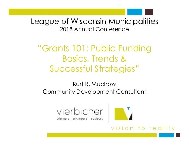 "League of Wisconsin Municipalities f vision to reality 2018 Annual Conference ""G t 101 P bli F di""Grants 101: Public Fundi..."