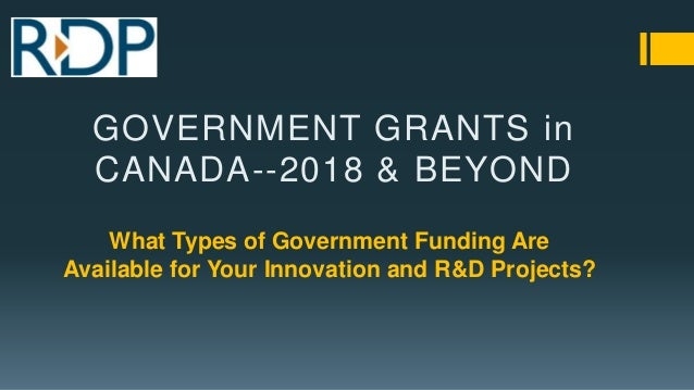 What Types of Government Funding Are Available for Your Innovation and R&D Projects? GOVERNMENT GRANTS in CANADA--2018 & B...