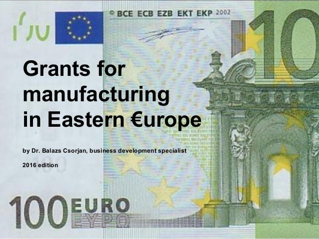 Grants for manufacturing in Eastern €urope by Dr. Balazs Csorjan, business development specialist 2016 edition