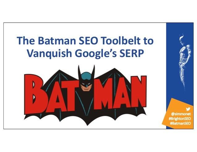 @simmonet #BrightonSEO #BatmanSEO The Batman SEO Toolbelt to Vanquish Google's SERP