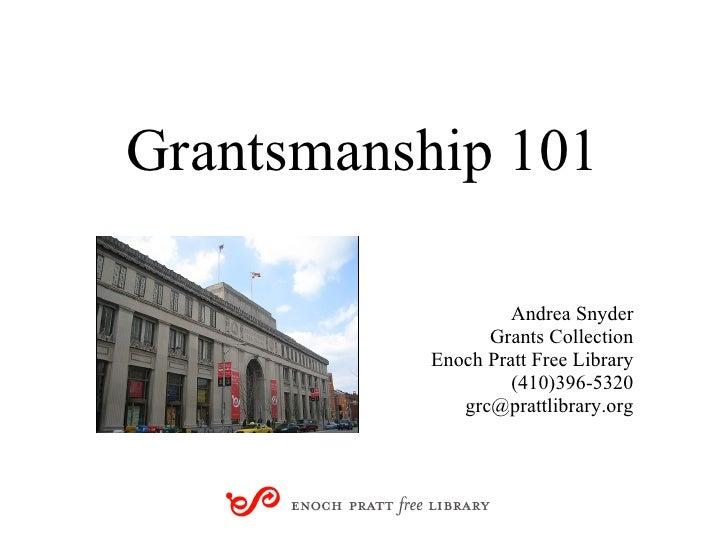 Grantsmanship 101 Andrea Snyder Grants Collection Enoch Pratt Free Library (410)396-5320 [email_address]