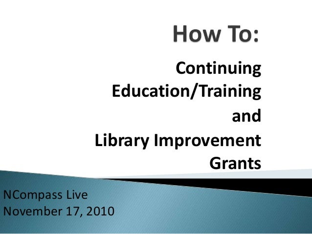 Continuing Education/Training and Library Improvement Grants NCompass Live November 17, 2010