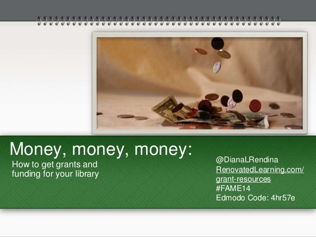 Money, money, money:  How to get grants and  funding for your library  @DianaLRendina  RenovatedLearning.com/  grant-resou...