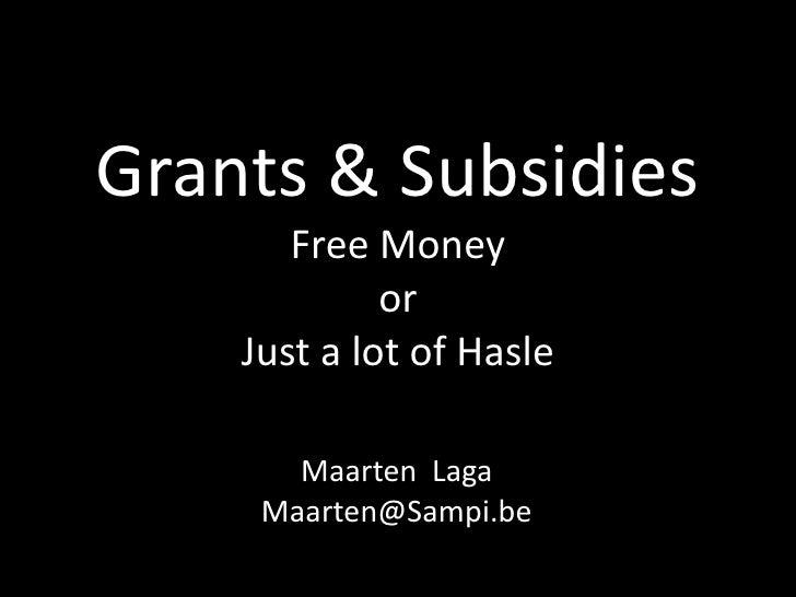 Grants & SubsidiesFree Money orJust a lot of Hasle<br />Maarten  Laga<br />Maarten@Sampi.be<br />