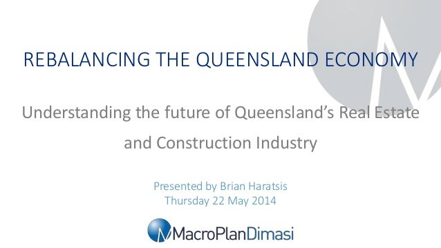 Rebalancing the Queensland Economy   22 May 2014 REBALANCING THE QUEENSLAND ECONOMY Presented by Brian Haratsis Thursday 2...