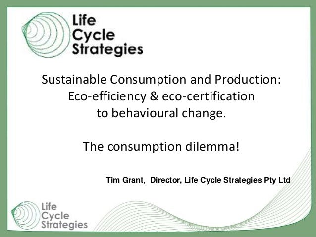 Sustainable Consumption and Production: Eco-efficiency & eco-certification to behavioural change. The consumption dilemma!...