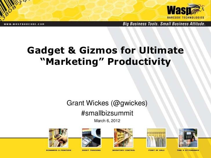 "Gadget & Gizmos for Ultimate  ""Marketing"" Productivity       Grant Wickes (@gwickes)           #smallbizsummit            ..."