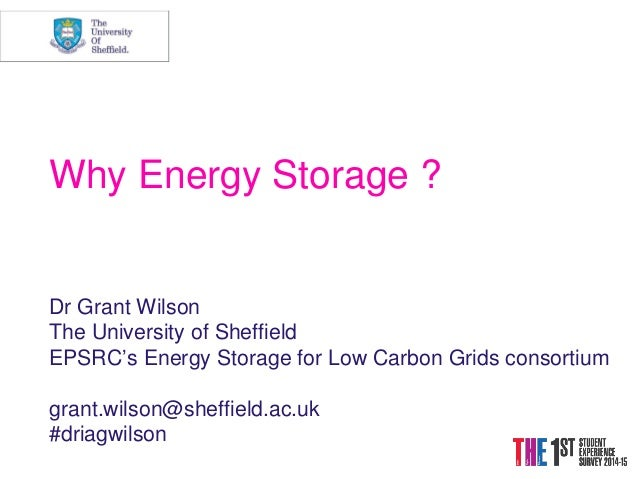Why Energy Storage ? Dr Grant Wilson The University of Sheffield EPSRC's Energy Storage for Low Carbon Grids consortium gr...