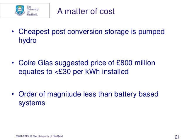 09/01/2015 © The University of Sheffield 21 • Cheapest post conversion storage is pumped hydro • Coire Glas suggested pric...