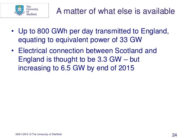 09/01/2015 © The University of Sheffield 24 • Up to 800 GWh per day transmitted to England, equating to equivalent power o...
