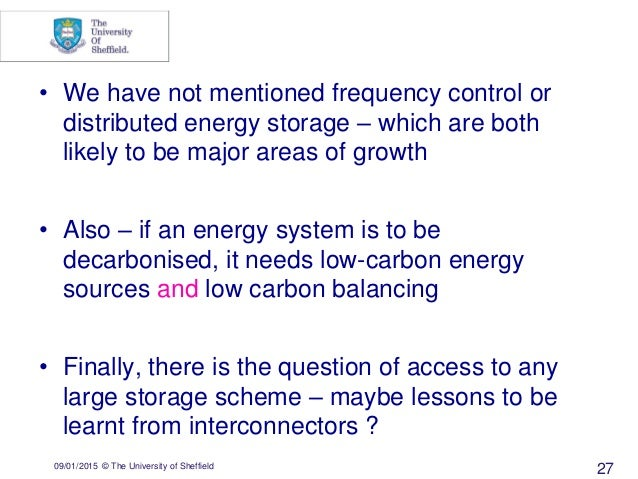 09/01/2015 © The University of Sheffield 27 • We have not mentioned frequency control or distributed energy storage – whic...