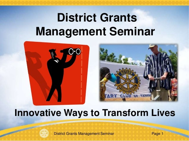 District Grants Management Seminar Page 1 District Grants Management Seminar Innovative Ways to Transform Lives
