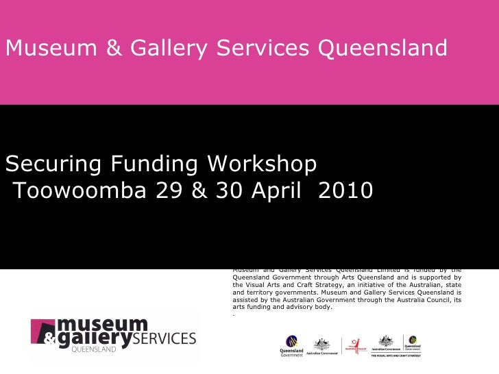 Securing Funding Workshop   Toowoomba 29 & 30 April  2010 Museum & Gallery Services Queensland Museum and Gallery Services...