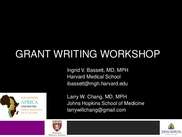 GRANT WRITING WORKSHOP Ingrid V. Bassett, MD, MPH Harvard Medical School ibassett@mgh.harvard.edu Larry W. Chang, MD, MPH ...