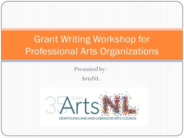 Presented by: ArtsNL Grant Writing Workshop for Professional Arts Organizations