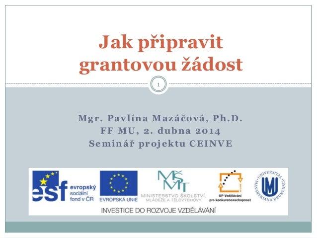 Mgr. Pavlína Mazáčová, Ph.D. FF MU, 2. dubna 2014 Seminář projektu CEINVE Jak připravit grantovou žádost 1
