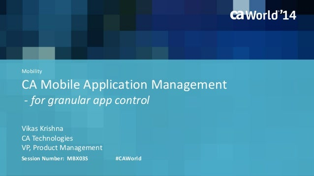 CA Mobile Application Management - for granular app control Vikas Krishna Session Number: MBX03S #CAWorld CA Technologies ...