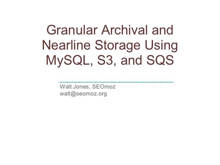 Granular Archival andNearline Storage UsingMySQL, S3, and SQS  ____________________________  Walt Jones, SEOmoz  walt@seom...