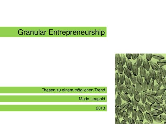 Granular Entrepreneurship  Thesen zu einem möglichen Trend Mario Leupold  2013