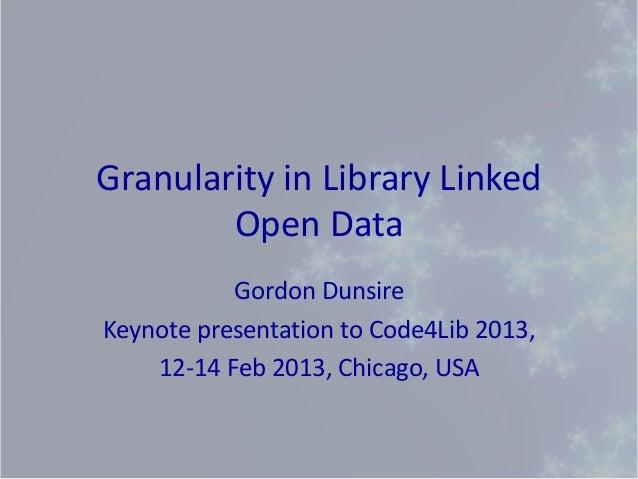Granularity in Library Linked        Open Data           Gordon DunsireKeynote presentation to Code4Lib 2013,    12-14 Feb...