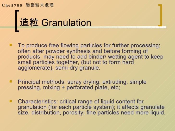 造粒 Granulation <ul><li>To produce free flowing particles for further processing; often after powder synthesis and before f...