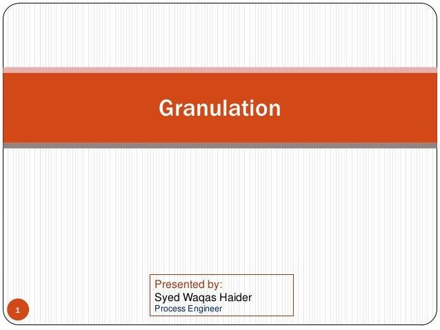 Granulation 1 Presented by: Syed Waqas Haider Process Engineer