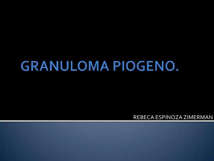 GRANULOMA PIOGENO.<br />REBECA ESPINOZA ZIMERMAN<br />