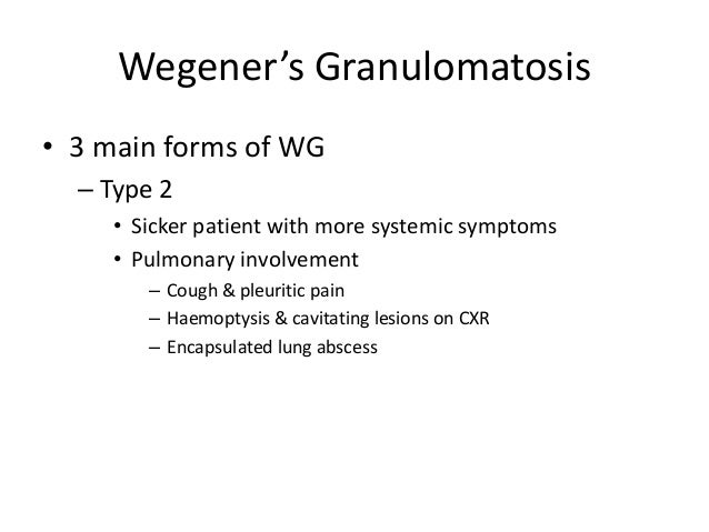 • 3 main forms of WG – Type 2 • Sicker patient with more systemic symptoms • Pulmonary involvement – Cough & pleuritic pai...