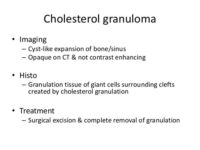 Cholesterol granuloma • Imaging – Cyst-like expansion of bone/sinus – Opaque on CT & not contrast enhancing • Histo – Gran...