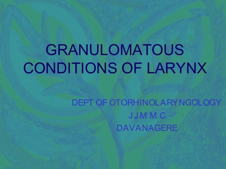 GRANULOMATOUSCONDITIONS OF LARYNX     DEPT OF OTORHINOLARYNGOLOGY                JJM M C              DAVANAGERE