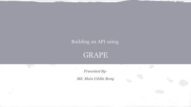 Building an API using GRAPE Presented By- Md. Main Uddin Rony