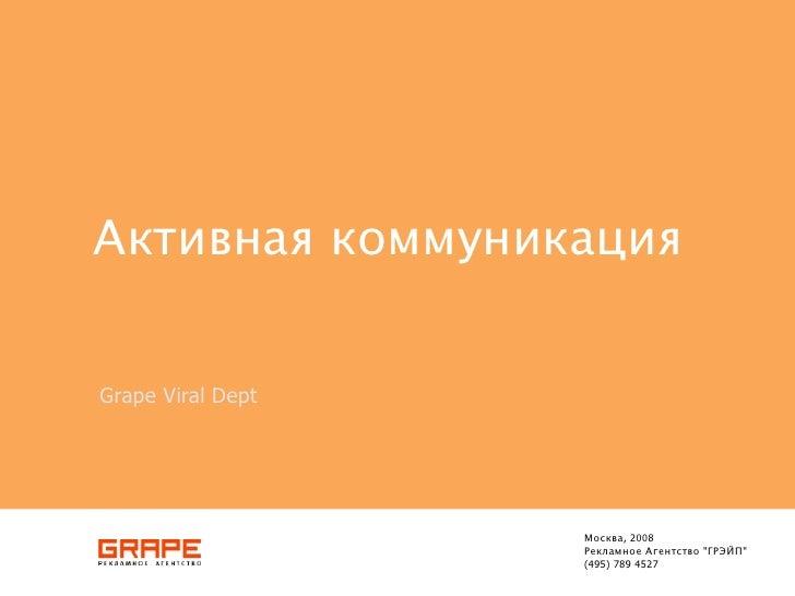 "Активная коммуникация   Grape Viral Dept                        Москва, 2008                    Рекламное Агентство ""ГРЭЙП..."