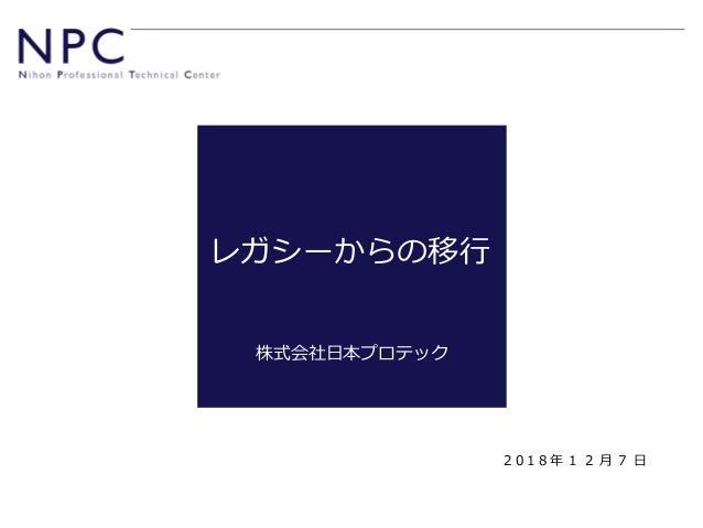 レガシーからの移行 株式会社日本プロテック 2 0 1 8 年 1 2 月 7 日
