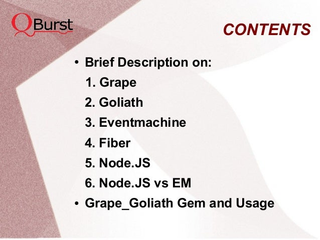 CONTENTS ● Brief Description on: 1. Grape 2. Goliath 3. Eventmachine 4. Fiber 5. Node.JS 6. Node.JS vs EM ● Grape_Goliath ...