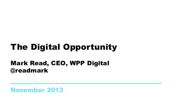 The Digital Opportunity Mark Read, CEO, WPP Digital @readmark November 2013