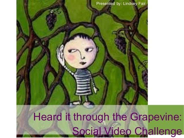 Heard it through the Grapevine: Social Video Challenge Presented by: Lindsey Fair