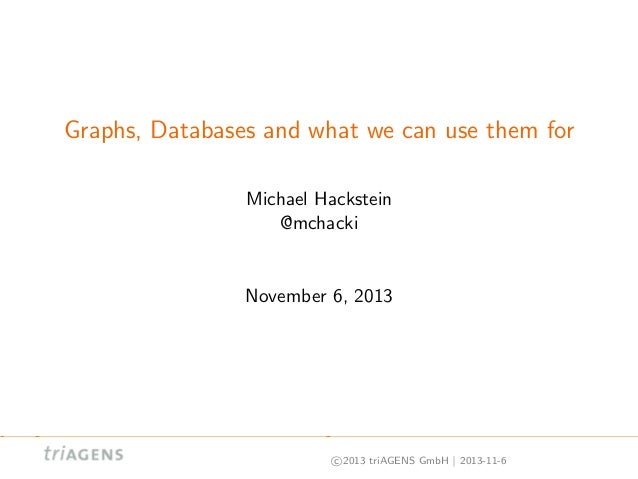Graphs, Databases and what we can use them for Michael Hackstein @mchacki  November 6, 2013  c 2013 triAGENS GmbH | 2013-1...