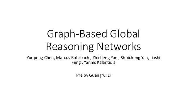 Graph-Based Global Reasoning Networks Yunpeng Chen, Marcus Rohrbach , Zhicheng Yan , Shuicheng Yan, Jiashi Feng , Yannis K...