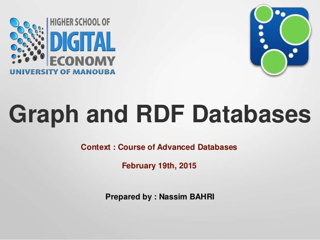 Graph and RDF Databases Context : Course of Advanced Databases Prepared by : Nassim BAHRI February 19th, 2015